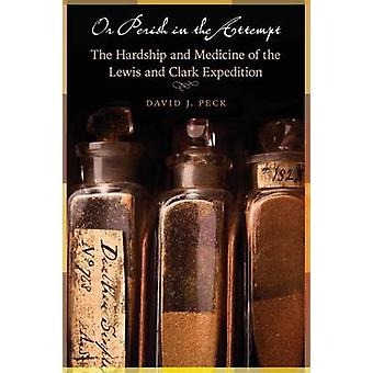 Or Perish in the Attempt The Hardship and Medicine of the Lewis and Clark Expedition by Peck & David J