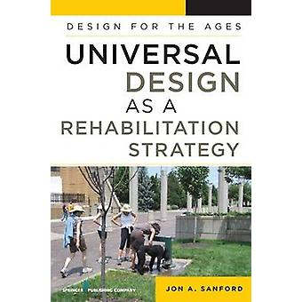 Universal Design as a Rehabilitation Strategy Design for the Ages by Sanford & Jon A.