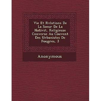 Vie Et R V Lations de La Soeur de La Nativit Religieuse Converse Au Couvent Des Urbanistes de Foug Res 3 by Anonymous