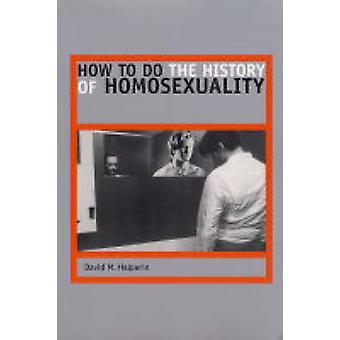 How to Do the History of Homosexuality by David M. Halperin - 9780226