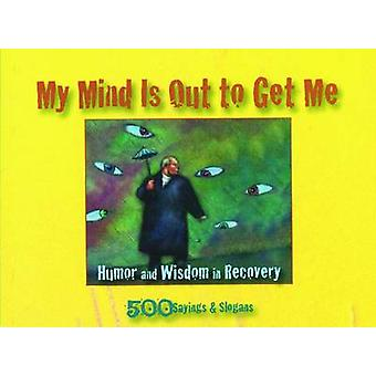 My Mind is Out to Get Me - Humor and Wisdom in Recovery by Ron B - 978