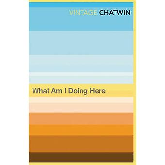 What am I Doing Here? by Bruce Chatwin - 9780099769811 Book