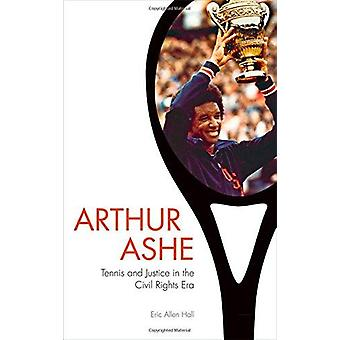Arthur Ashe - Tennis and Justice in the Civil Rights Era by Eric Allen