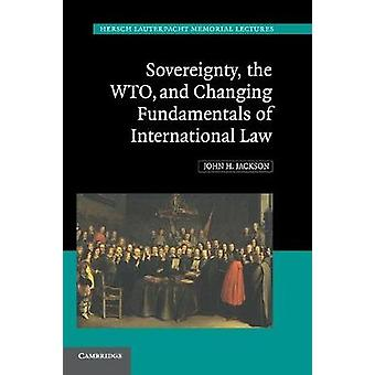 Sovereignty the WTO and Changing Fundamentals of International Law by Jackson & John H.