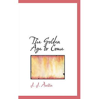 The Golden Age to Come by Austin & J. J.