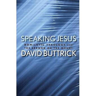 Speaking Jesus Homiletic Theology and the Sermon on the Mount by Buttrick & David