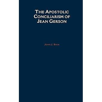 The Apostolic Conciliarism of Jean Gerson by Ryan & John J.