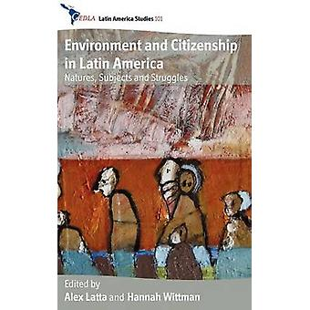 Environment and Citizenship in Latin America Natures Subjects and Struggles by Latta & Alex