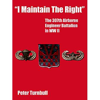 I Maintain the Right The 307th Airborne Engineer Battalion in WW II by Turnbull & Peter