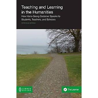 Teaching and Learning in the Humanities How HansGeorg Gadamer Speaks to Students Teachers and Scholars by Sotiriou & Peter Elias