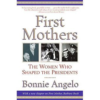 First Mothers - The Women Who Shaped the Presidents by Bonnie Angelo -