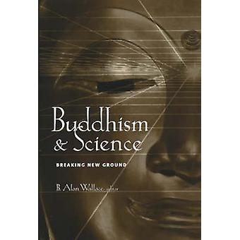 Buddhism and Science - Breaking New Ground by B. Alan Wallace - 978023