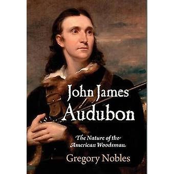 John James Audubon - The Nature of the American Woodsman by Gregory No