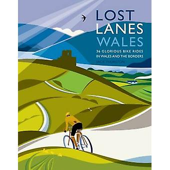Lost Lanes Wales - 36 Glorious Bike Rides in Wales and the Borders by
