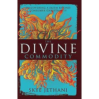 The Divine Commodity Discovering a Faith Beyond Consumer Christianity by Jethani & Skye