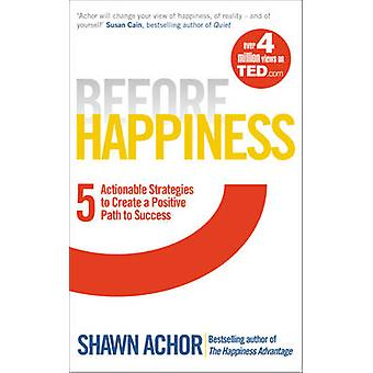 Before Happiness - Five Actionable Strategies to Create a Positive Pat