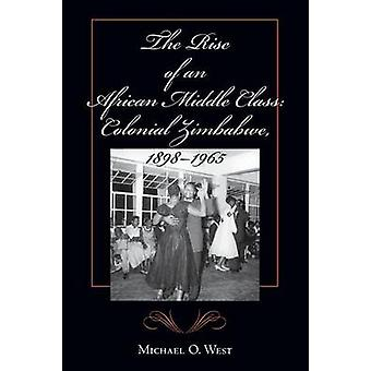 The Rise of an African Middle Class Colonial Zimbabwe 18981965 by West & Michael O.