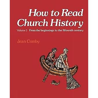 How to Read Church History Volume 1 From the Beginnings to the Fifteenth Century by Comby & Jean