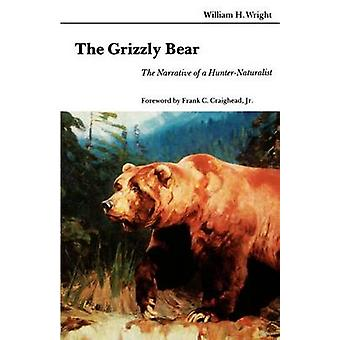 The Grizzly Bear The Narrative of a HunterNaturalist by Wright & William