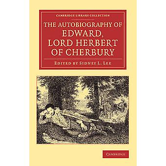 The Autobiography of Edward Lord Herbert of Cherbury With Introduction Notes Appendices and a Continuation of the Life by Herbert & Edward