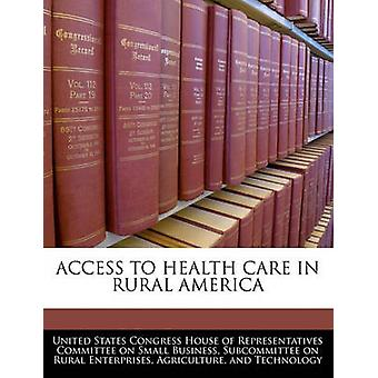 Access To Health Care In Rural America by United States Congress House of Represen
