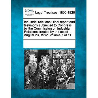 Industrial relations  final report and testimony submitted to Congress by the Commission on Industrial Relations created by the act of August 23 1912. Volume 7 of 11 by Multiple Contributors & See Notes