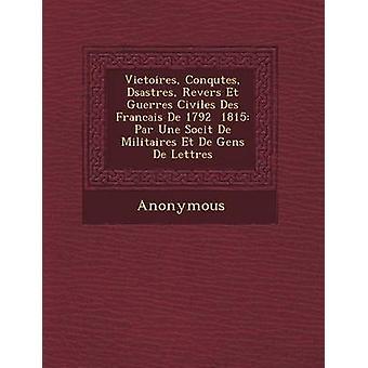 Victoires Conqu Tes D Sastres Revers Et Guerres Civiles Des Francais de 1792 1815 Par Une Soci T de Militaires Et de Gens de Lettres by Anonymous