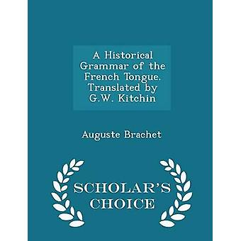 A Historical Grammar of the French Tongue. Translated by G.W. Kitchin  Scholars Choice Edition by Brachet & Auguste