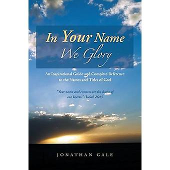 In Your Name We Glory An Inspirational Guide and Complete Reference to the Names and Titles of God by Gale & Jonathan
