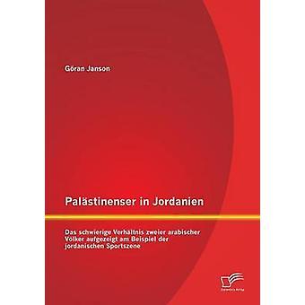 Palastinenser in Jordanien. Das Schwierige Verhaltnis Zweier Arabischer Volker Aufgezeigt Am Beispiel Der Jordanischen Sportszene by Janson & Goran