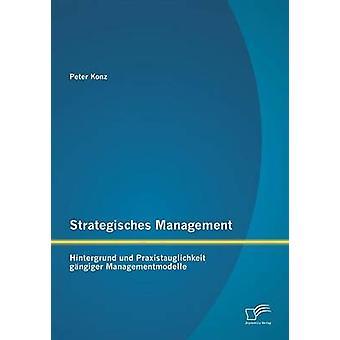 Strategisches Management Hintergrund und Praxistauglichkeit gngiger Managementmodelle by Konz & Peter