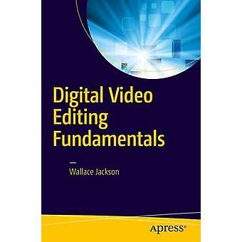 Digital Video Editing Fundamentals - 2016 by Wallace Jackson - 9781484