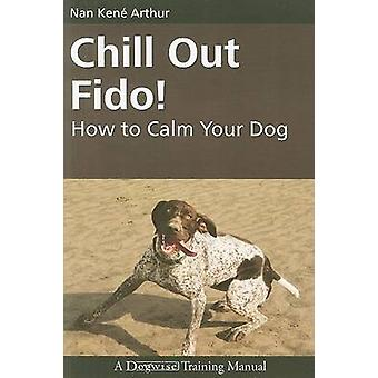 Chill Out Fido! - How to Calm Your Dog by Nan Kene Arthur - 9781929242