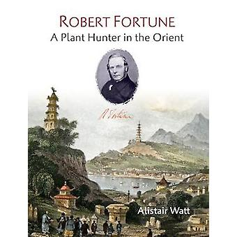 Robert Fortune - A Plant Hunter in the Orient by Alistair Watt - 97818