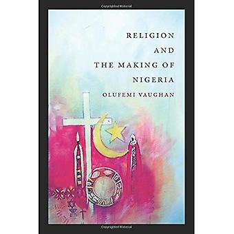 Religion and the Making of Nigeria (Religious Cultures of African and African Diaspora People)