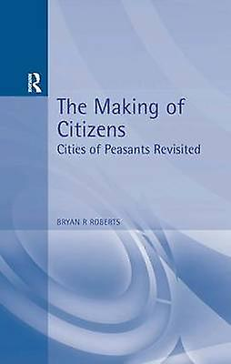 The Making of Citizens Cities of Peasants Revisited by Roberts & Bryan R.