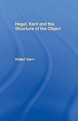 Hegel Kant and the Structure of the Object by Stern & Robert
