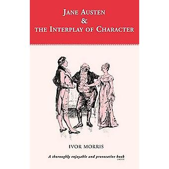 Jane Austen and the Interplay of Charact by Morris & Ivor