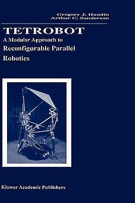Tetrobot  A Modular Approach to Reconfigurable Parallel Robotics by Hamlin & Gregory J.