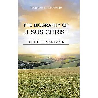 The Biography of Jesus Christ The Eternal Lamb by Opusunju & Jeremiah O.