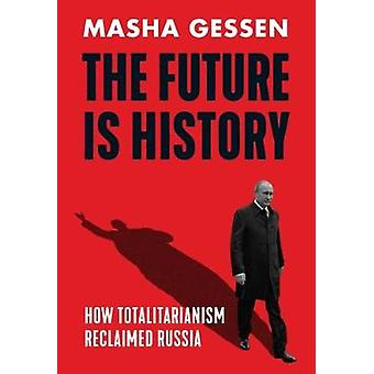 The Future is History - How Totalitarianism Reclaimed Russia by Masha