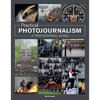 Practical Photojournalism: A Professional Guide (Paperback) by Keene Martin
