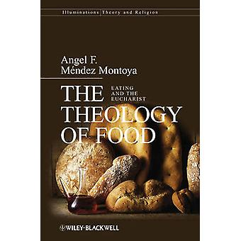 The Theology of Food - Eating and the Eucharist by Angel F. Mendez Mon