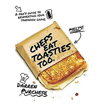Chefs Eat Toasties Too - A Pro's Guide for Reinventing Your Sandwich G