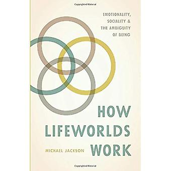 How Lifeworlds Work: Emotionality, Sociality, and� the Ambiguity of Being