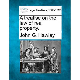 A treatise on the law of real property. by Hawley & John G.