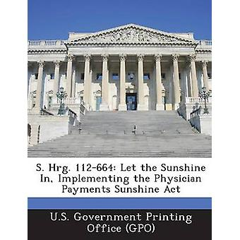 S. Hrg. 112664 Let the Sunshine In Implementing the Physician Payments Sunshine Act by U.S. Government Printing Office GPO