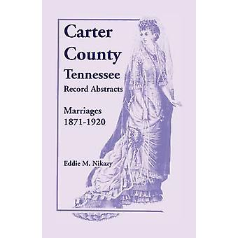 Carter County Tennessee Record Abstracts Marriages 18711920 by Nikazy & Eddie M.