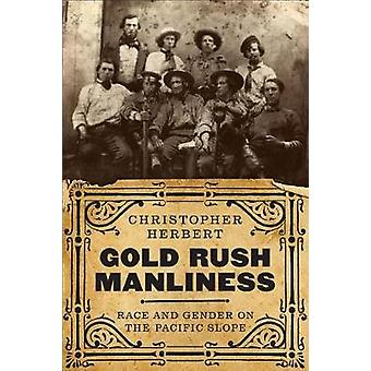 Gold Rush Manliness - Race and Gender on the Pacific Slope by Gold Rus
