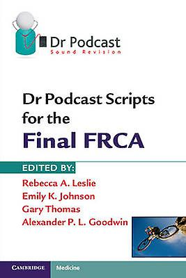 Dr Podcast Scripts for the Final FRCA by Rebecca A Leslie